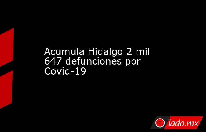 Acumula Hidalgo 2 mil 647 defunciones por Covid-19. Noticias en tiempo real