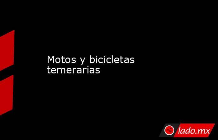 Motos y bicicletas temerarias. Noticias en tiempo real