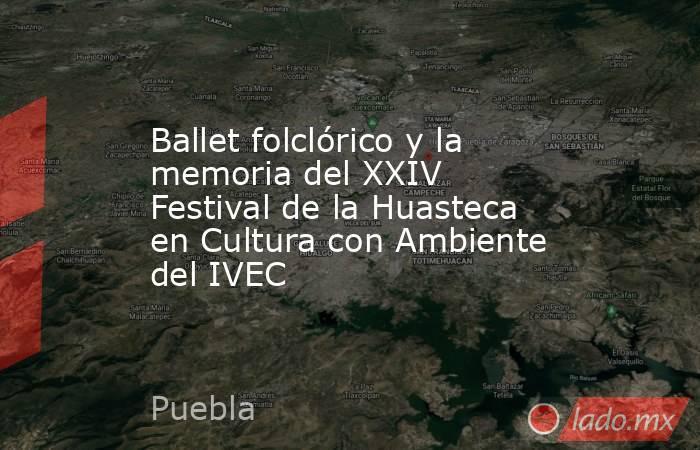 Ballet folclórico y la memoria del XXIV Festival de la Huasteca en Cultura con Ambiente del IVEC. Noticias en tiempo real
