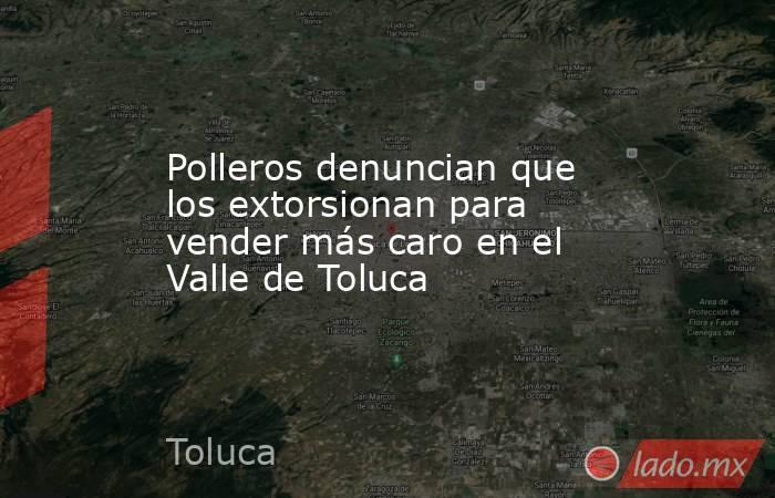 Polleros denuncian que los extorsionan para vender más caro en el Valle de Toluca. Noticias en tiempo real