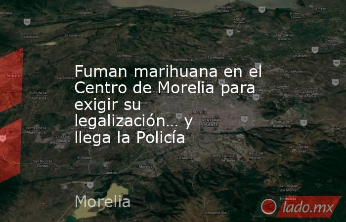 Fuman marihuana en el Centro de Morelia para exigir su legalización… y llega la Policía. Noticias en tiempo real