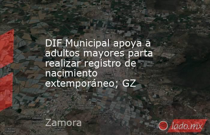 DIF Municipal apoya a adultos mayores parta realizar registro de nacimiento extemporáneo; GZ. Noticias en tiempo real