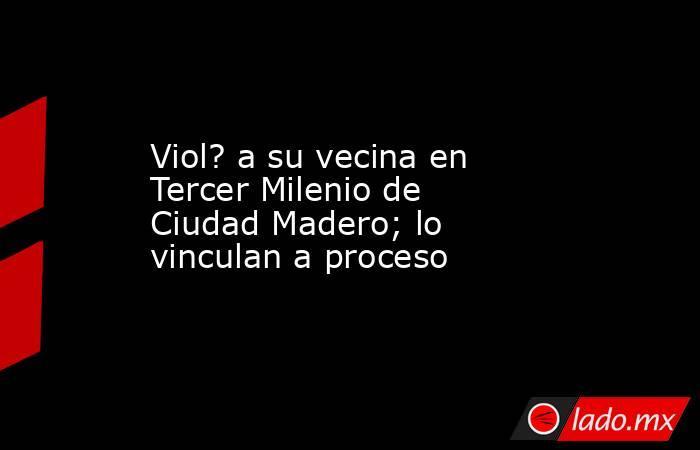 Viol? a su vecina en Tercer Milenio de Ciudad Madero; lo vinculan a proceso. Noticias en tiempo real