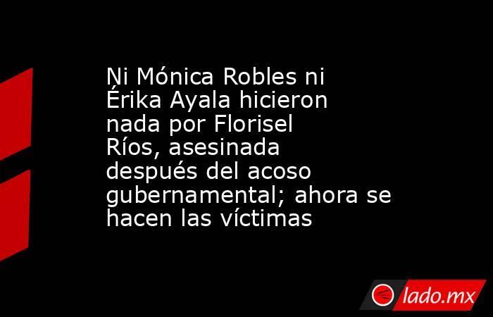 Ni Mónica Robles ni Érika Ayala hicieron nada por Florisel Ríos, asesinada después del acoso gubernamental; ahora se hacen las víctimas. Noticias en tiempo real