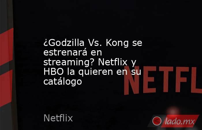 ¿Godzilla Vs. Kong se estrenará en streaming? Netflix y HBO la quieren en su catálogo. Noticias en tiempo real