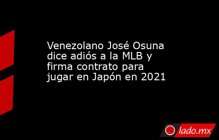 Venezolano José Osuna dice adiós a la MLB y firma contrato para jugar en Japón en 2021. Noticias en tiempo real