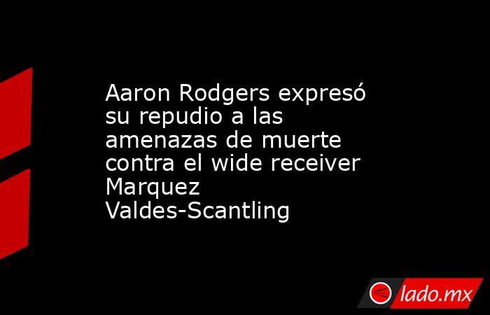Aaron Rodgers expresó su repudio a las amenazas de muerte contra el wide receiver Marquez Valdes-Scantling. Noticias en tiempo real