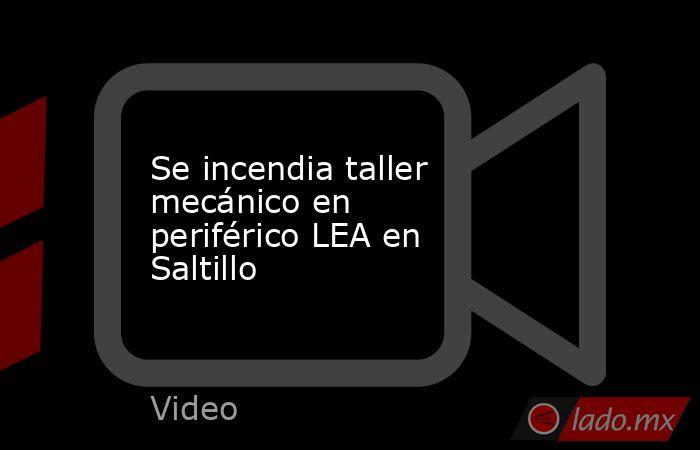 Se incendia taller mecánico en periférico LEA en Saltillo. Noticias en tiempo real