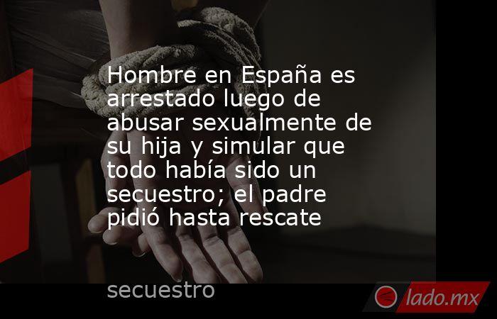 Hombre en España es arrestado luego de abusar sexualmente de su hija y simular que todo había sido un secuestro; el padre pidió hasta rescate. Noticias en tiempo real