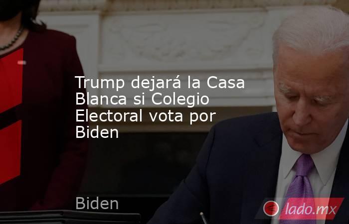 Trump dejará la Casa Blanca si Colegio Electoral vota por Biden. Noticias en tiempo real