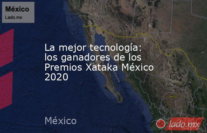 La mejor tecnología: los ganadores de los Premios Xataka México 2020. Noticias en tiempo real