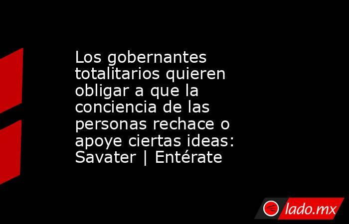 Los gobernantes totalitarios quieren obligar a que la conciencia de las personas rechace o apoye ciertas ideas: Savater | Entérate. Noticias en tiempo real
