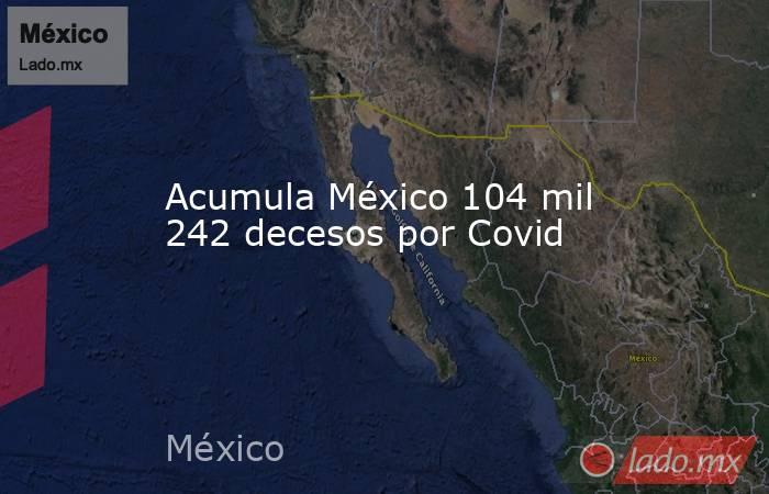 Acumula México 104 mil 242 decesos por Covid. Noticias en tiempo real