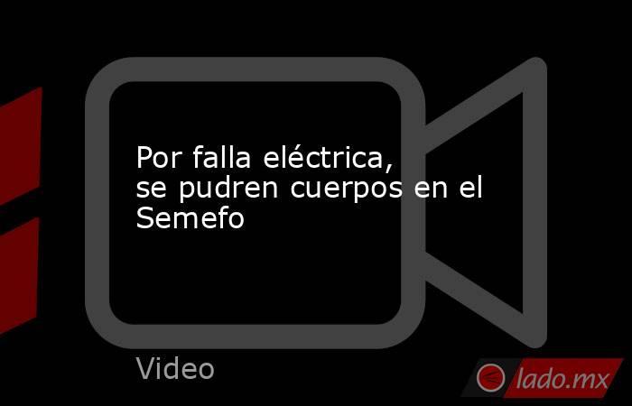Por falla eléctrica, se pudren cuerpos en el Semefo. Noticias en tiempo real