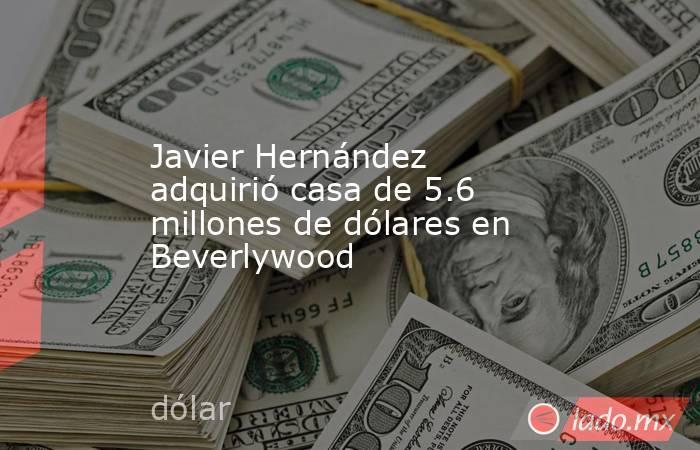 Javier Hernández adquirió casa de 5.6 millones de dólares en Beverlywood. Noticias en tiempo real