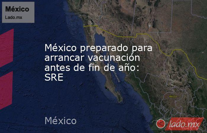 México preparado para arrancar vacunación antes de fin de año: SRE. Noticias en tiempo real
