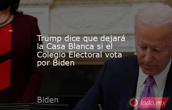 Trump dice que dejará la Casa Blanca si el Colegio Electoral vota por Biden. Noticias en tiempo real