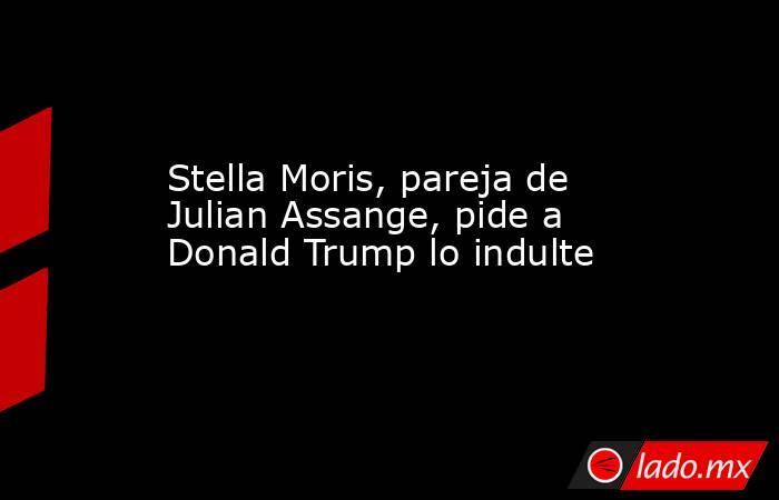 Stella Moris, pareja de Julian Assange, pide a Donald Trump lo indulte. Noticias en tiempo real