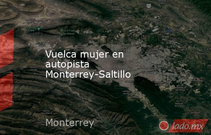 Vuelca mujer en autopista Monterrey-Saltillo. Noticias en tiempo real
