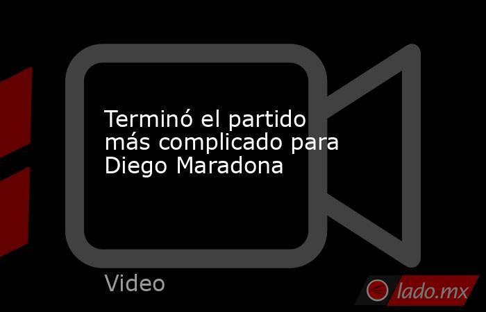 Terminó el partido más complicado para Diego Maradona. Noticias en tiempo real