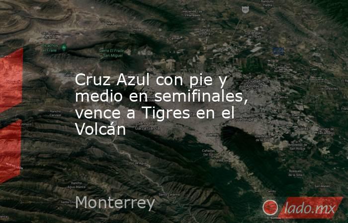 Cruz Azul con pie y medio en semifinales, vence a Tigres en el Volcán. Noticias en tiempo real