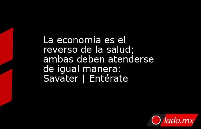 La economía es el reverso de la salud; ambas deben atenderse de igual manera: Savater   Entérate. Noticias en tiempo real