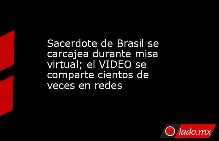 Sacerdote de Brasil se carcajea durante misa virtual; el VIDEO se comparte cientos de veces en redes. Noticias en tiempo real