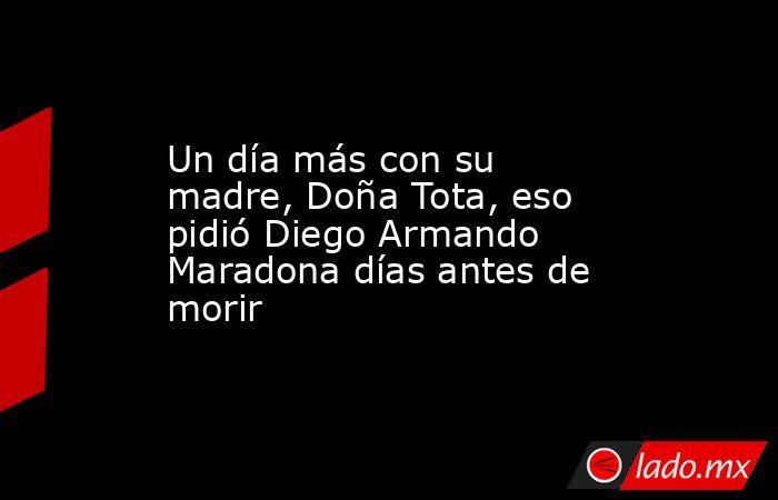 Un día más con su madre, Doña Tota, eso pidió Diego Armando Maradona días antes de morir. Noticias en tiempo real