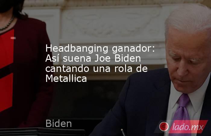 Headbanging ganador: Así suena Joe Biden cantando una rola de Metallica. Noticias en tiempo real