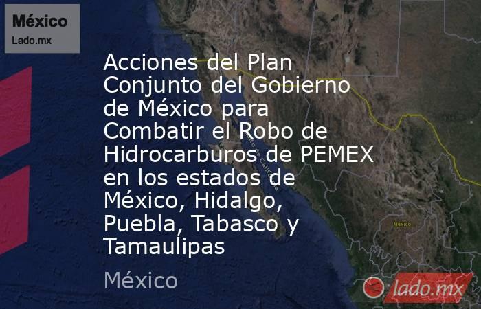 Acciones del Plan Conjunto del Gobierno de México para Combatir el Robo de Hidrocarburos de PEMEX en los estados de México, Hidalgo, Puebla, Tabasco y Tamaulipas. Noticias en tiempo real
