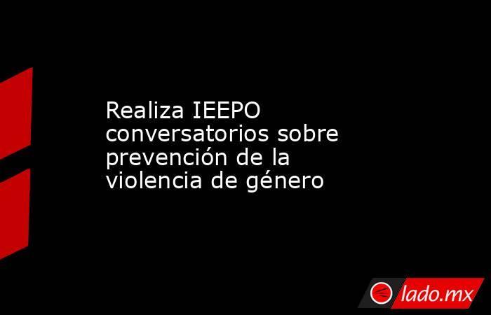 Realiza IEEPO conversatorios sobre prevención de la violencia de género . Noticias en tiempo real