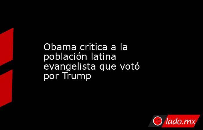 Obama critica a la población latina evangelista que votó por Trump. Noticias en tiempo real