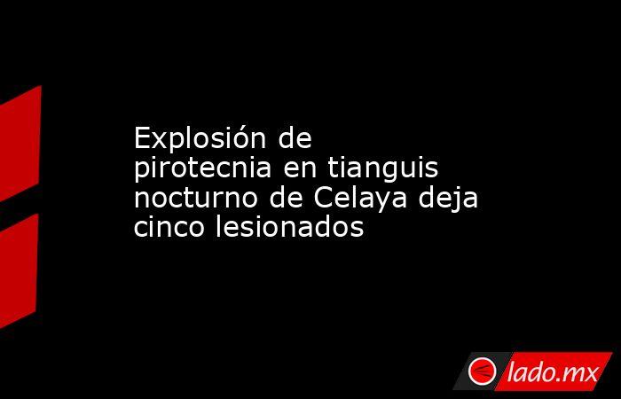 Explosión de pirotecnia en tianguis nocturno de Celaya deja cinco lesionados. Noticias en tiempo real