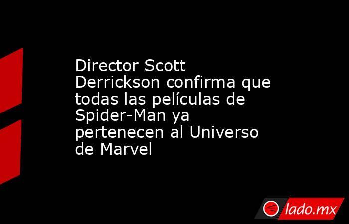 Director Scott Derrickson confirma que todas las películas de Spider-Man ya pertenecen al Universo de Marvel. Noticias en tiempo real