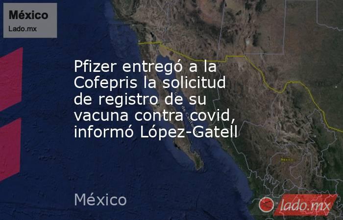 Pfizer entregó a la Cofepris la solicitud de registro de su vacuna contra covid, informó López-Gatell. Noticias en tiempo real