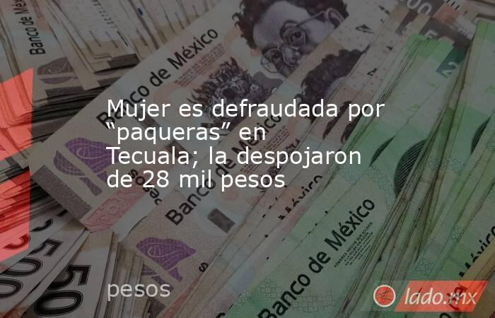 """Mujer es defraudada por """"paqueras"""" en Tecuala; la despojaron de 28 mil pesos. Noticias en tiempo real"""
