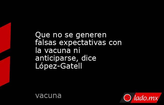Que no se generen falsas expectativas con la vacuna ni anticiparse, dice López-Gatell. Noticias en tiempo real