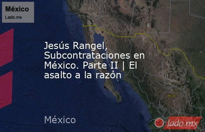 Jesús Rangel, Subcontrataciones en México. Parte II | El asalto a la razón. Noticias en tiempo real