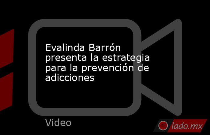Evalinda Barrón presenta la estrategia para la prevención de adicciones. Noticias en tiempo real