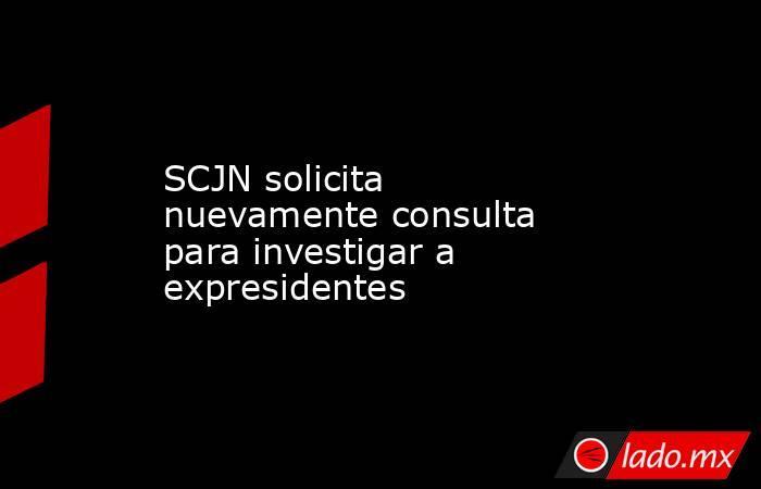 SCJN solicita nuevamente consulta para investigar a expresidentes. Noticias en tiempo real