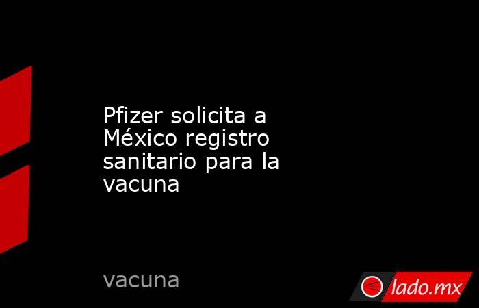 Pfizer solicita a México registro sanitario para la vacuna. Noticias en tiempo real