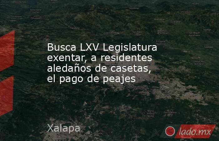 Busca LXV Legislatura exentar, a residentes aledaños de casetas, el pago de peajes. Noticias en tiempo real