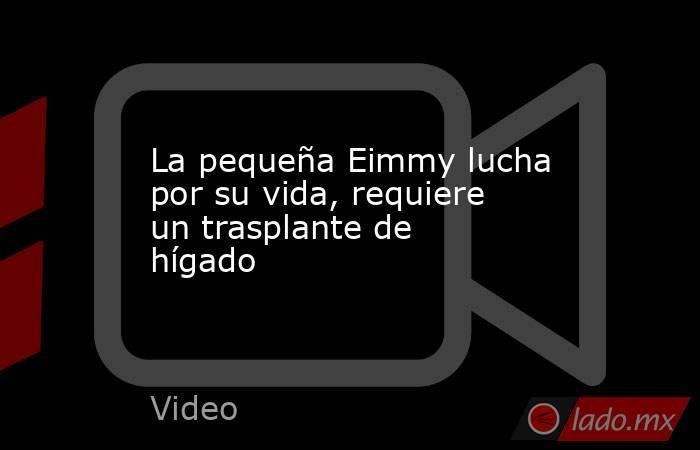 La pequeña Eimmy lucha por su vida, requiere un trasplante de hígado. Noticias en tiempo real