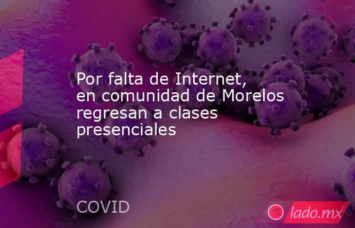 Por falta de Internet, en comunidad de Morelos regresan a clases presenciales. Noticias en tiempo real