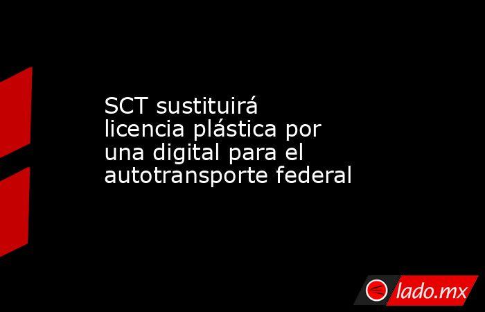 SCT sustituirá licencia plástica por una digital para el autotransporte federal. Noticias en tiempo real
