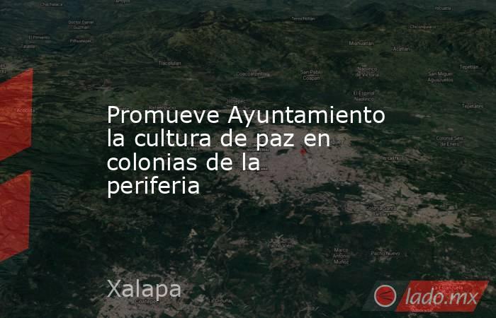 Promueve Ayuntamiento la cultura de paz en colonias de la periferia. Noticias en tiempo real