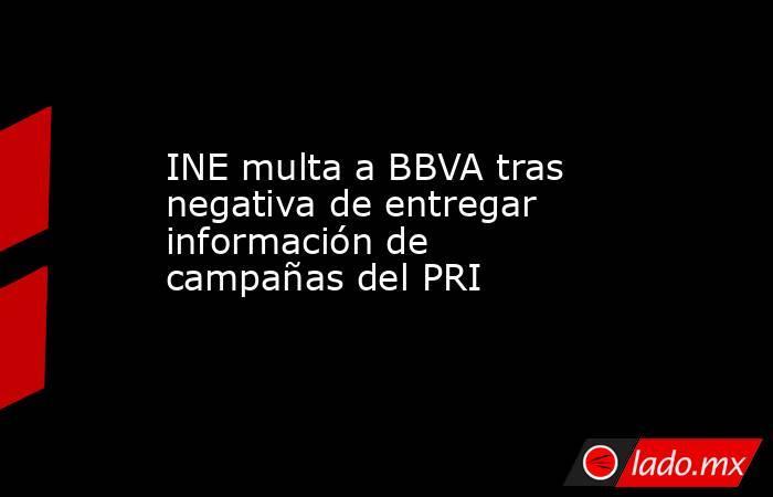 INE multa a BBVAtras negativa de entregar información de campañas del PRI   . Noticias en tiempo real