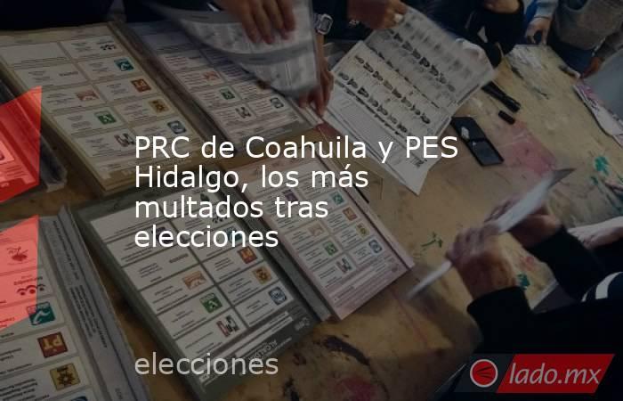 PRC de Coahuila y PES Hidalgo, los más multados tras elecciones. Noticias en tiempo real