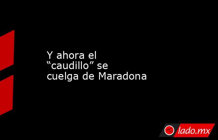 """Y ahora el """"caudillo"""" se cuelga de Maradona. Noticias en tiempo real"""