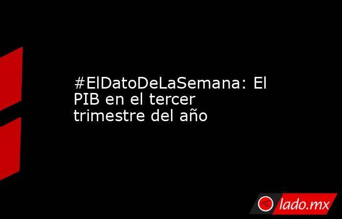 #ElDatoDeLaSemana: El PIB en el tercer trimestre del año. Noticias en tiempo real